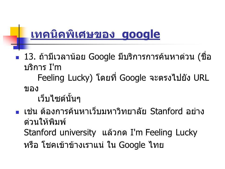 เทคนิคพิเศษของ google 13. ถ้ามีเวลาน้อย Google มีบริการการค้นหาด่วน ( ชื่อ บริการ I'm Feeling Lucky) โดยที่ Google จะตรงไปยัง URL ของ เว็บไซต์นั้นๆ เช