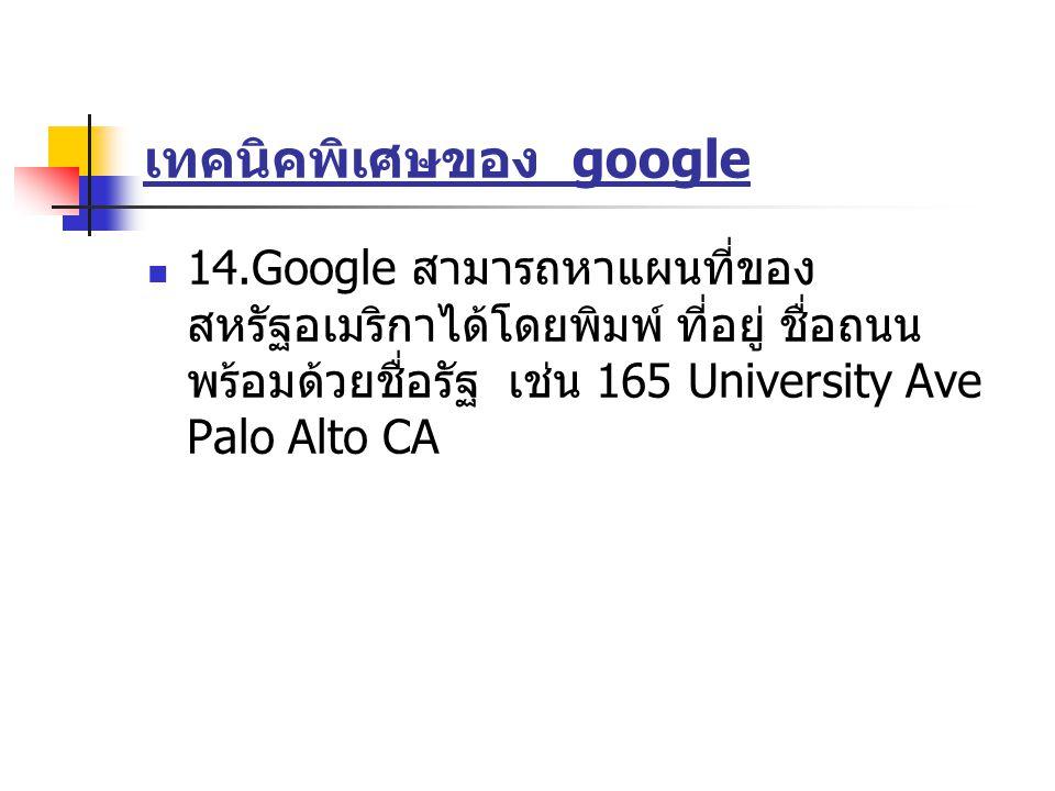 เทคนิคพิเศษของ google 14.Google สามารถหาแผนที่ของ สหรัฐอเมริกาได้โดยพิมพ์ ที่อยู่ ชื่อถนน พร้อมด้วยชื่อรัฐ เช่น 165 University Ave Palo Alto CA