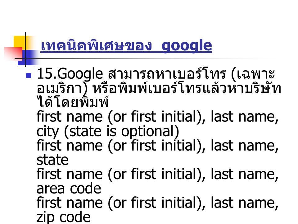 เทคนิคพิเศษของ google 15.Google สามารถหาเบอร์โทร ( เฉพาะ อเมริกา ) หรือพิมพ์เบอร์โทรแล้วหาบริษัท ได้โดยพิมพ์ first name (or first initial), last name,
