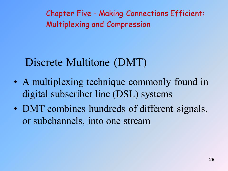 28 Discrete Multitone (DMT) A multiplexing technique commonly found in digital subscriber line (DSL) systems DMT combines hundreds of different signals, or subchannels, into one stream Chapter Five - Making Connections Efficient: Multiplexing and Compression