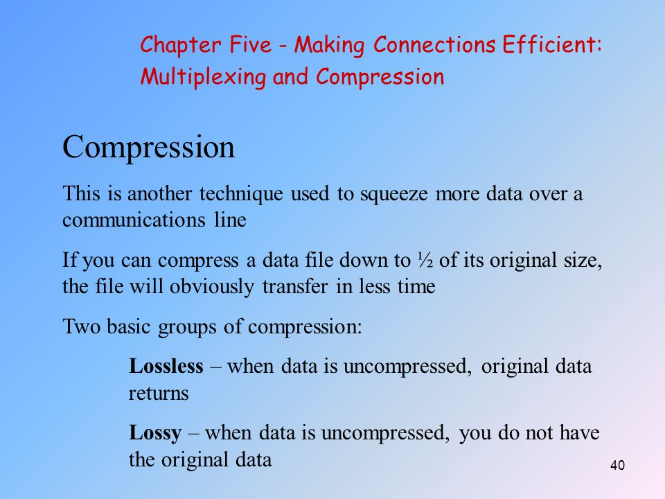 40 Chapter Five - Making Connections Efficient: Multiplexing and Compression Compression This is another technique used to squeeze more data over a communications line If you can compress a data file down to ½ of its original size, the file will obviously transfer in less time Two basic groups of compression: Lossless – when data is uncompressed, original data returns Lossy – when data is uncompressed, you do not have the original data