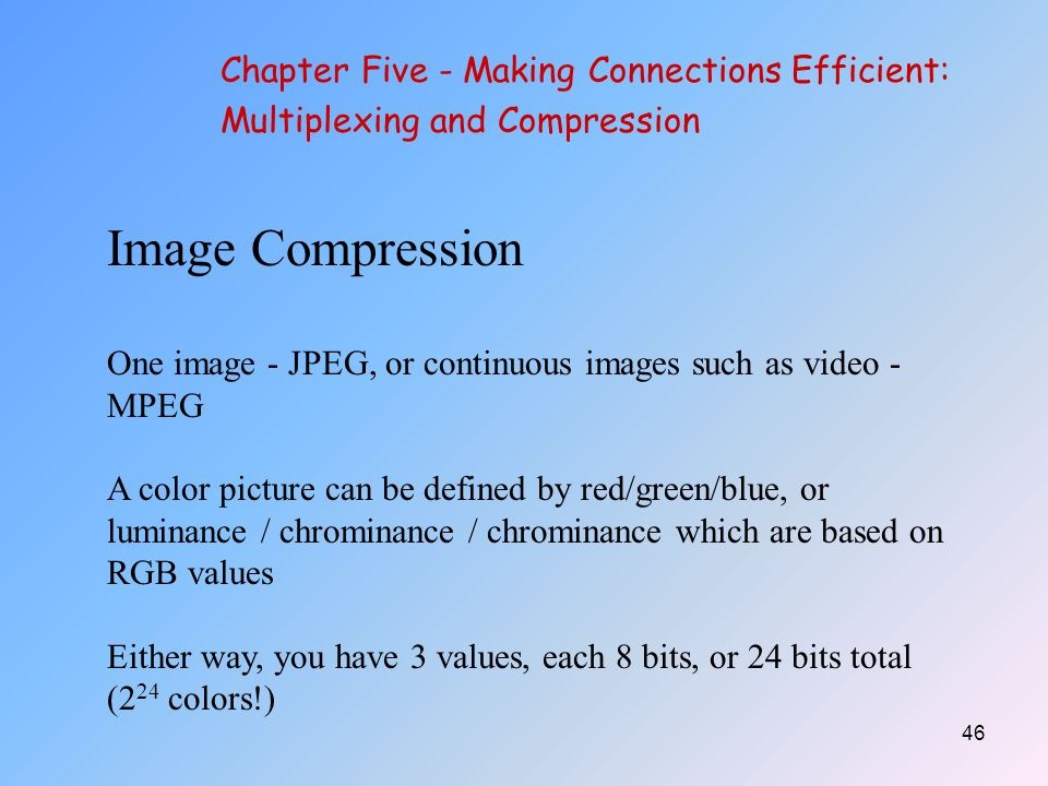 46 Image Compression One image - JPEG, or continuous images such as video - MPEG A color picture can be defined by red/green/blue, or luminance / chrominance / chrominance which are based on RGB values Either way, you have 3 values, each 8 bits, or 24 bits total (2 24 colors!) Chapter Five - Making Connections Efficient: Multiplexing and Compression