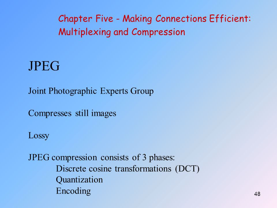 48 JPEG Joint Photographic Experts Group Compresses still images Lossy JPEG compression consists of 3 phases: Discrete cosine transformations (DCT) Quantization Encoding Chapter Five - Making Connections Efficient: Multiplexing and Compression