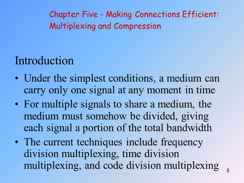 16 Synchronous Time Division Multiplexing So that the receiver may stay synchronized with the incoming data stream, the transmitting multiplexor can insert alternating 1s and 0s into the data stream Chapter Five - Making Connections Efficient: Multiplexing and Compression