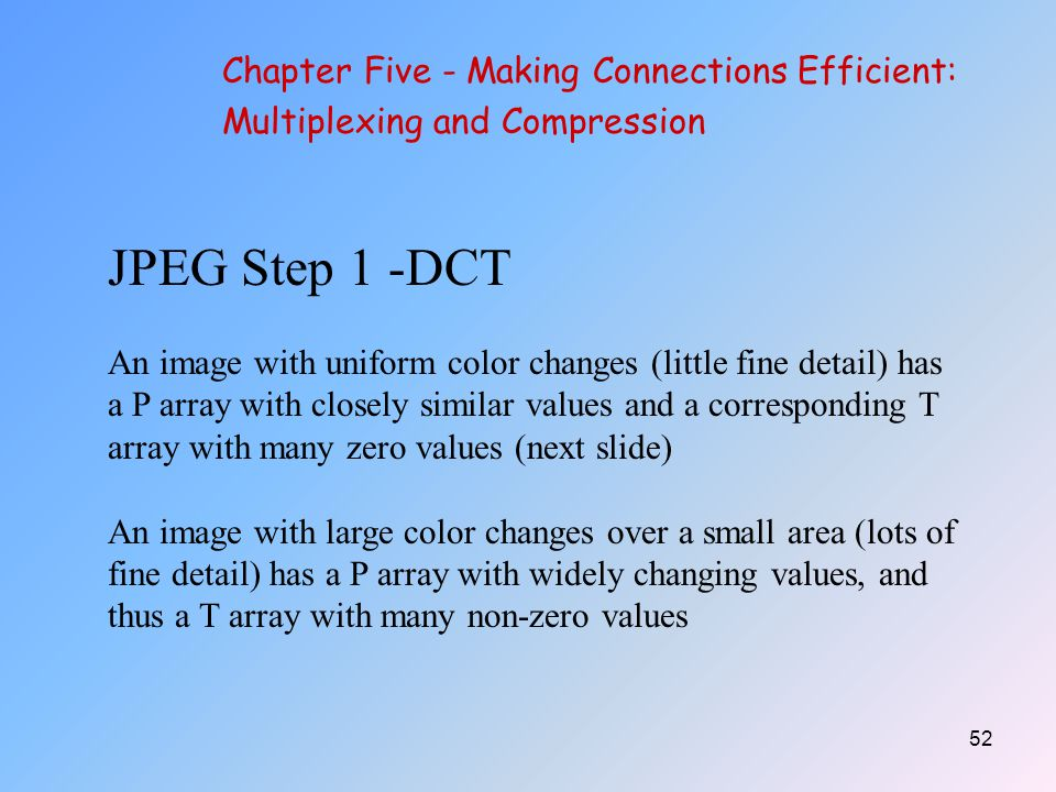 52 JPEG Step 1 -DCT An image with uniform color changes (little fine detail) has a P array with closely similar values and a corresponding T array with many zero values (next slide) An image with large color changes over a small area (lots of fine detail) has a P array with widely changing values, and thus a T array with many non-zero values Chapter Five - Making Connections Efficient: Multiplexing and Compression