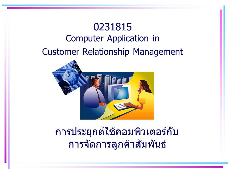 0231815 Computer Application in Customer Relationship Management การประยุกต์ใช้คอมพิวเตอร์กับ การจัดการลูกค้าสัมพันธ์