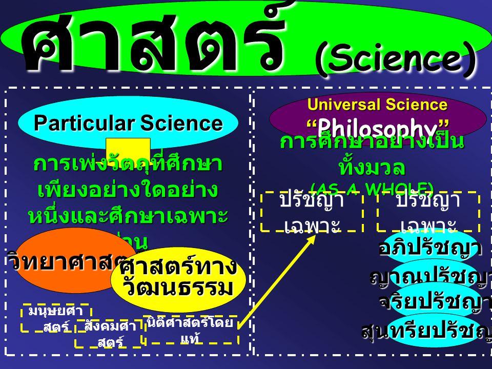 """ศาสตร์ (Science) Particular Science Universal Science """" Philosophy """" การเพ่งวัตถุที่ศึกษา เพียงอย่างใดอย่าง หนึ่งและศึกษาเฉพาะ ส่วน การศึกษาอย่างเป็น"""