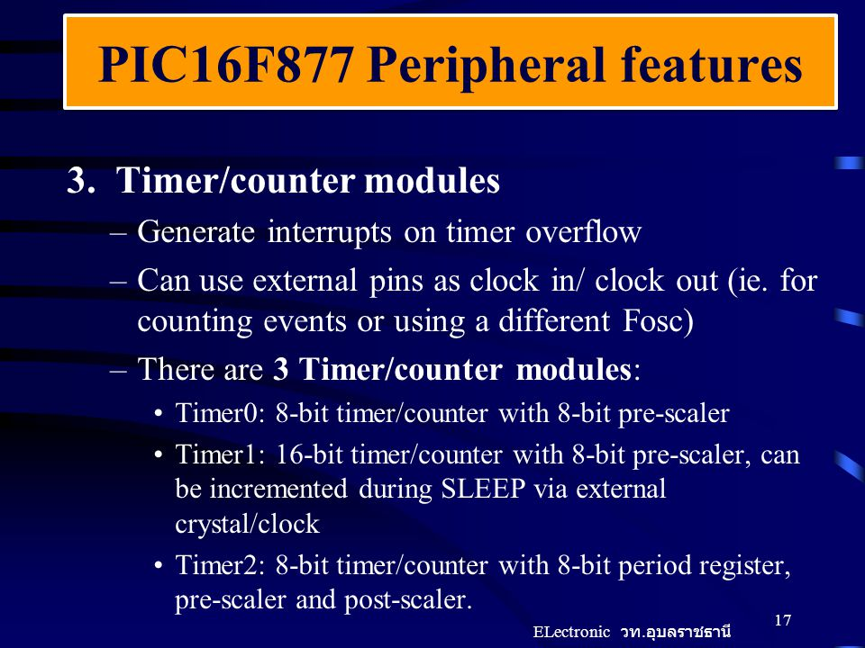 PIC16F877 Peripheral features 3. Timer/counter modules –Generate interrupts on timer overflow –Can use external pins as clock in/ clock out (ie. for c
