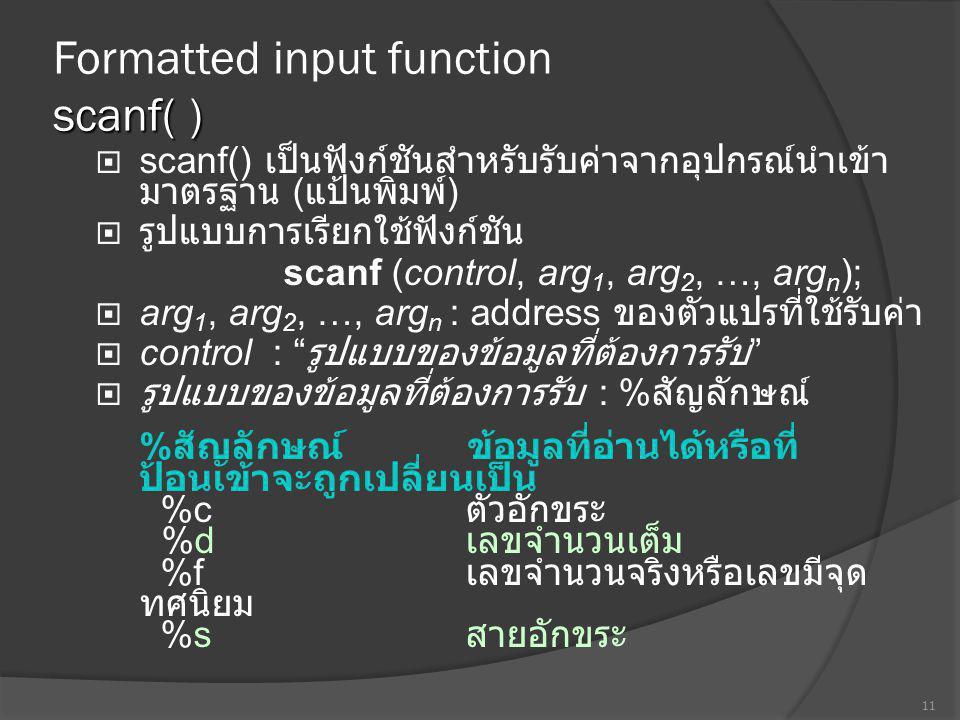 scanf( ) Formatted input function scanf( )  scanf() เป็นฟังก์ชันสำหรับรับค่าจากอุปกรณ์นำเข้า มาตรฐาน ( แป้นพิมพ์ )  รูปแบบการเรียกใช้ฟังก์ชัน scanf