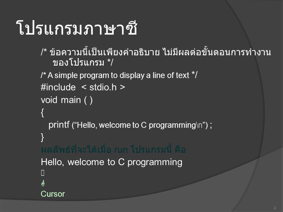 โปรแกรมภาษาซี /* โปรแกรมแบบง่ายๆ แสดงข้อความ 1 บรรทัด ตัวโปรแกรมดูแตกต่าง แต่ผลลัพธ์ที่ได้ จะเหมือนกัน */ #include void main ( ) { printf ( Hello, ); printf ( welcome to C programming ); printf ( \n ) ; } ผลลัพธ์ที่จะได้เมื่อ run โปรแกรมนี้ คือ Hello, welcome to C programming  3