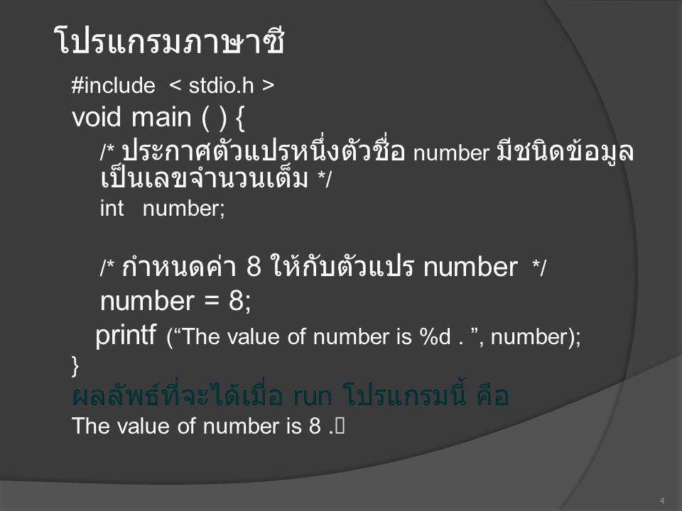 โปรแกรมภาษาซี #in clude #define SIXTY60 /* เรียก SIXTY ว่าเป็นค่าคงที่ สัญลักษณ์ */ void main ( ) { float hour; /* ตัวแปรชื่อ hour ถูกประกาศให้มีชนิดข้อมูล เป็นเลขจำนวนจริง */ int minute, second; /* ตัวแปร 2 ตัวถูกประกาศ โดยมี ชนิดข้อมูลเป็นเลขจำนวนเต็ม */ hour = 1.5; /* กำหนดค่า 1.5 ให้กับตัวแปร hour */ /* คูณค่าของตัวแปร hour ด้วย 60 แล้วกำหนดให้เป็นค่า ของตัวแปร minute */ minute = hour * SIXTY; /* คูณค่าของตัวแปร minute ด้วย 60 แล้วกำหนดให้เป็นค่า ของตัวแปร second */ second = minute * SIXTY; printf ( In one period : \n %.2f hours\n , hour); printf ( %d minutes\n%d seconds , minute, second); } 5