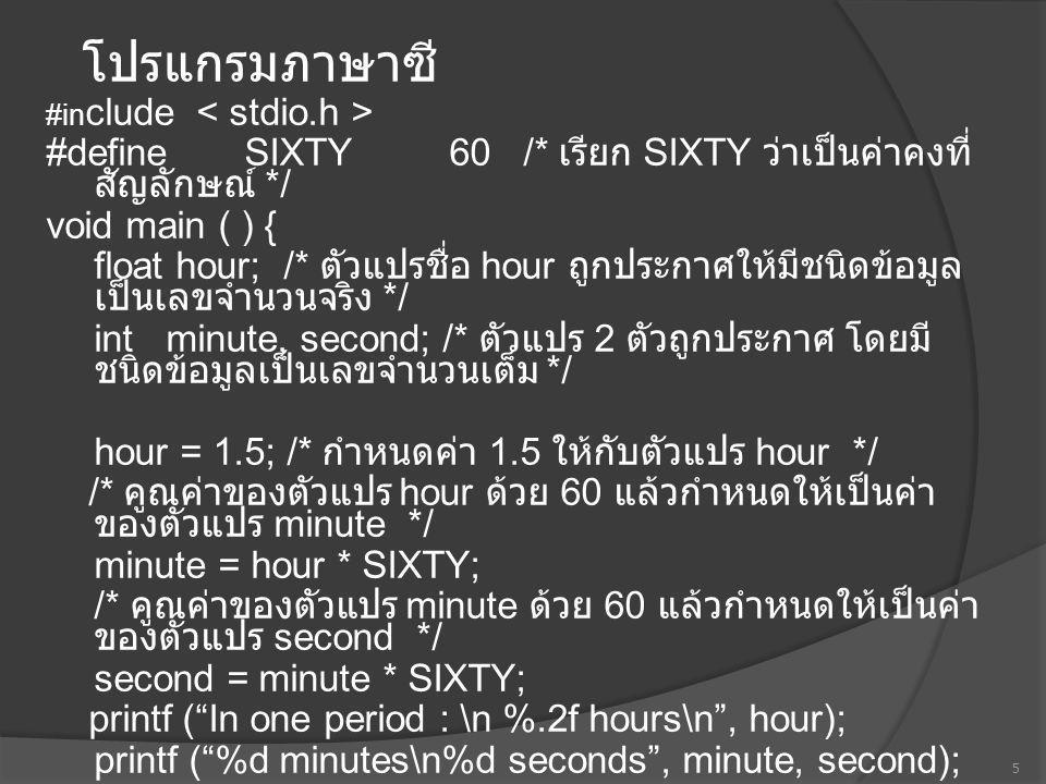 โปรแกรมภาษาซี #include #define SIXTY60 /* เรียก SIXTY ว่าเป็นค่าคงที่สัญลักษณ์ */ void main ( ) { float hour; /* ตัวแปรชื่อ hour ถูกประกาศให้มีชนิดข้อมูลเป็นเลข จำนวนจริง */ int minute, second; /* ตัวแปร 2 ตัวถูกประกาศ โดยมีชนิดข้อมูล เป็นเลขจำนวนเต็ม */ hour = 1.5; /* กำหนดค่า 1.5 ให้กับตัวแปร hour */ /* คูณค่าของตัวแปร hour ด้วย 60 แล้วกำหนดให้เป็นค่าของตัวแปร minute */ minute = hour * SIXTY; /* คูณค่าของตัวแปร minute ด้วย 60 แล้วกำหนดให้เป็นค่าของตัว แปร second */ second = minute * SIXTY; printf ( In one period : \n %.2f hours\n , hour); printf ( %d minutes\n%d seconds , minute, second); } In one period : 1.50 hours 90 minutes 540 seconds 6 ผลลัพธ์ที่จะได้เมื่อ run โปรแกรมนี้