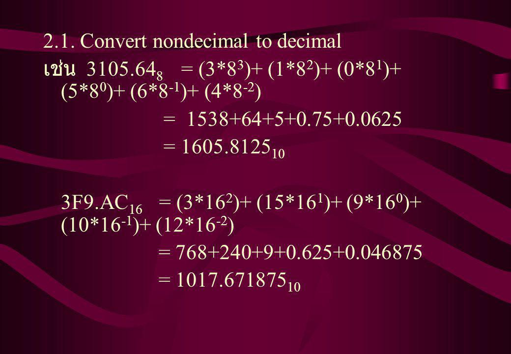 2.1. Convert nondecimal to decimal เช่น 3105.64 8 = (3*8 3 )+ (1*8 2 )+ (0*8 1 )+ (5*8 0 )+ (6*8 -1 )+ (4*8 -2 ) = 1538+64+5+0.75+0.0625 = 1605.8125 1