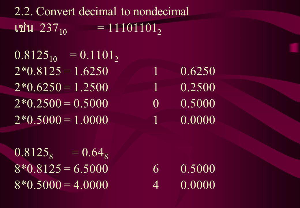 2.2. Convert decimal to nondecimal เช่น 237 10 = 11101101 2 0.8125 10 = 0.1101 2 2*0.8125 = 1.625010.6250 2*0.6250 = 1.250010.2500 2*0.2500 = 0.500000