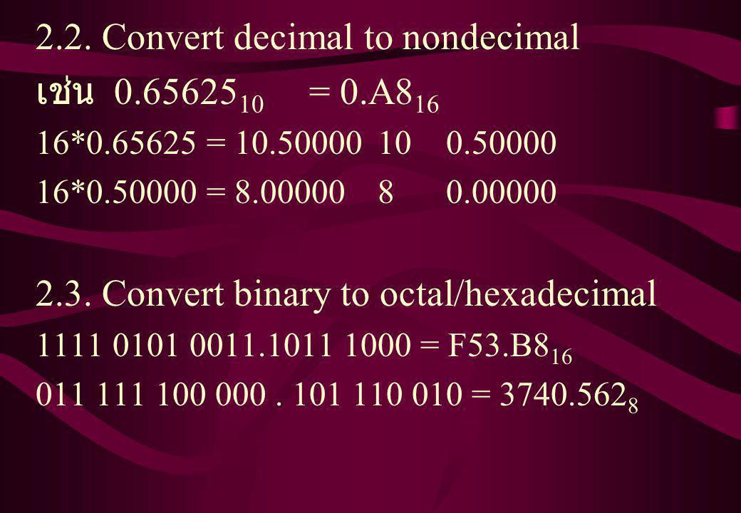 2.2. Convert decimal to nondecimal เช่น 0.65625 10 = 0.A8 16 16*0.65625 = 10.50000100.50000 16*0.50000 = 8.0000080.00000 2.3. Convert binary to octal/
