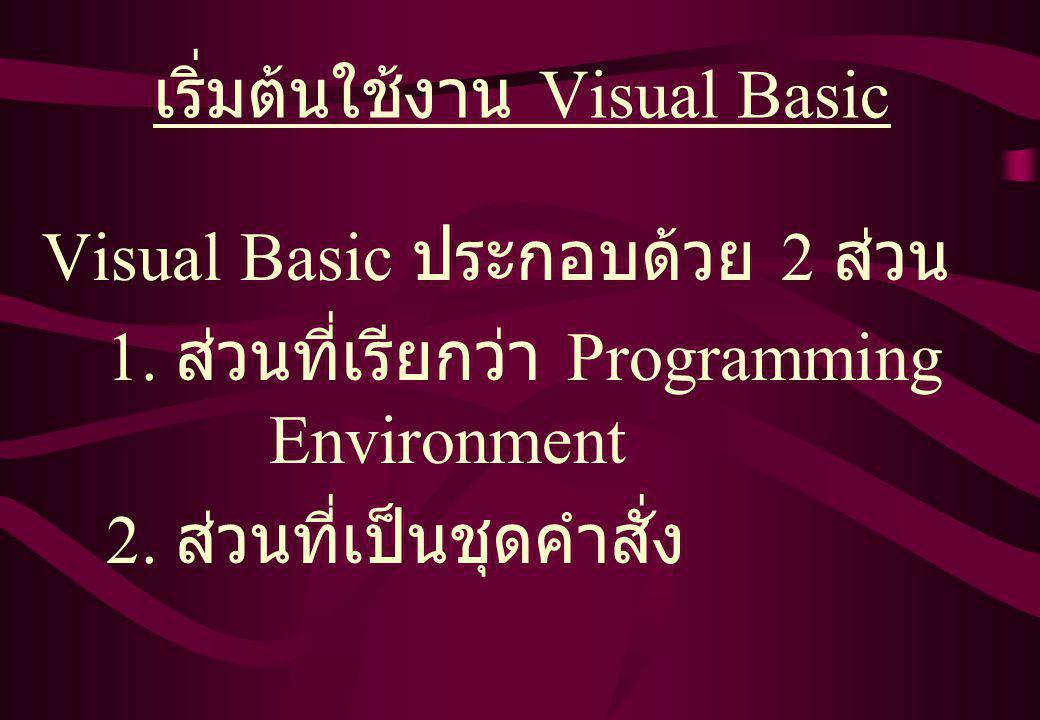เริ่มต้นใช้งาน Visual Basic Visual Basic ประกอบด้วย 2 ส่วน 1.