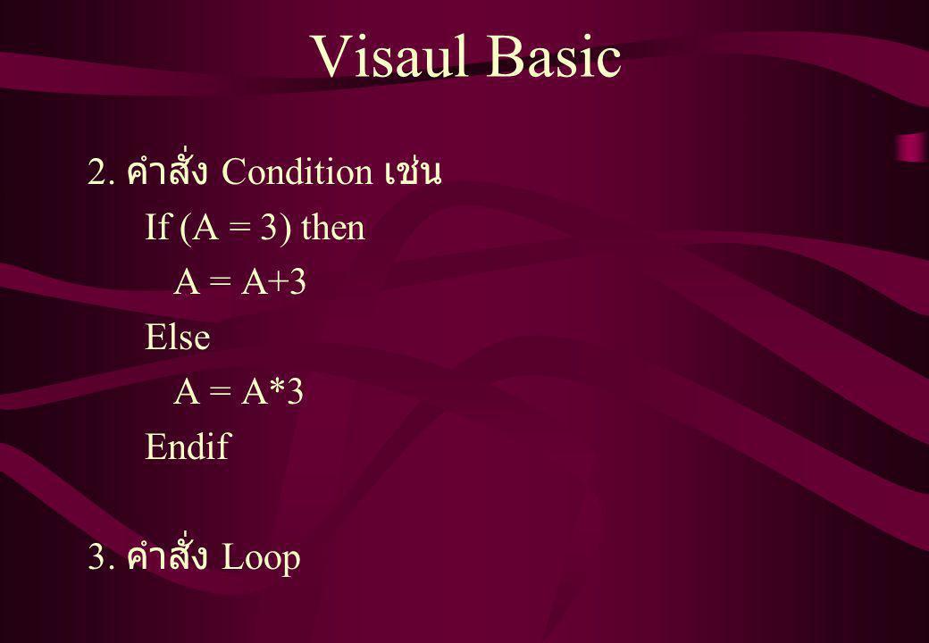 Visaul Basic 2. คำสั่ง Condition เช่น If (A = 3) then A = A+3 Else A = A*3 Endif 3. คำสั่ง Loop