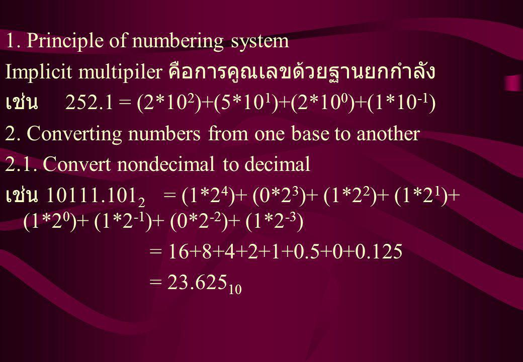 1. Principle of numbering system Implicit multipiler คือการคูณเลขด้วยฐานยกกำลัง เช่น 252.1 = (2*10 2 )+(5*10 1 )+(2*10 0 )+(1*10 -1 ) 2. Converting nu