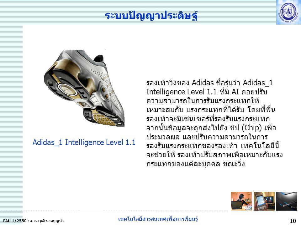 เทคโนโลยีสารสนเทศเพื่อการเรียนรู้ 10 EAU 1/2550 : อ.วราวุฒิ นาคบุญนำ ระบบปัญญาประดิษฐ์ รองเท้าวิ่งของ Adidas ชื่อรุ่นว่า Adidas_1 Intelligence Level 1.1 ที่มี AI คอยปรับ ความสามารถในการรับแรงกระแทกให้ เหมาะสมกับ แรงกระแทกที่ได้รับ โดยที่พื้น รองเท้าจะมีเซนเซอร์ที่รองรับแรงกระแทก จากนั้นข้อมูลจะถูกส่งไปยัง ชิป (Chip) เพื่อ ประมวลผล และปรับความสามารถในการ รองรับแรงกระแทกของรองเท้า เทคโนโลยีนี้ จะช่วยให้ รองเท้าปรับสภาพเพื่อเหมาะกับแรง กระแทกของแต่ละบุคคล ขณะวิ่ง Adidas_1 Intelligence Level 1.1