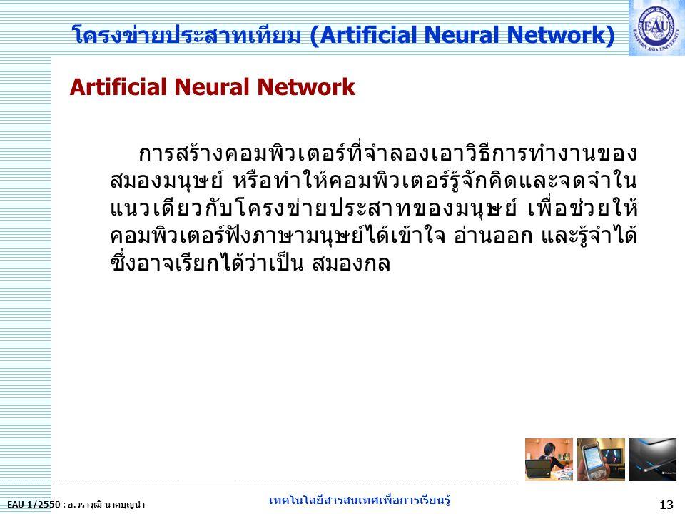เทคโนโลยีสารสนเทศเพื่อการเรียนรู้ 13 EAU 1/2550 : อ.วราวุฒิ นาคบุญนำ โครงข่ายประสาทเทียม (Artificial Neural Network) Artificial Neural Network การสร้างคอมพิวเตอร์ที่จำลองเอาวิธีการทำงานของ สมองมนุษย์ หรือทำให้คอมพิวเตอร์รู้จักคิดและจดจำใน แนวเดียวกับโครงข่ายประสาทของมนุษย์ เพื่อช่วยให้ คอมพิวเตอร์ฟังภาษามนุษย์ได้เข้าใจ อ่านออก และรู้จำได้ ซึ่งอาจเรียกได้ว่าเป็น สมองกล