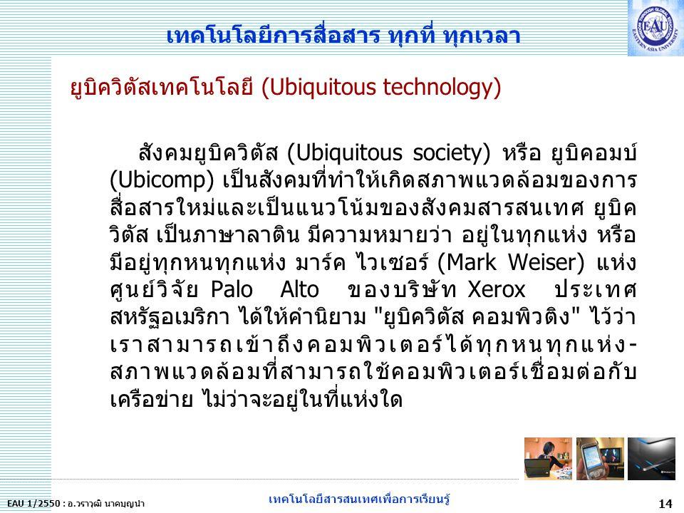 เทคโนโลยีสารสนเทศเพื่อการเรียนรู้ 14 EAU 1/2550 : อ.วราวุฒิ นาคบุญนำ เทคโนโลยีการสื่อสาร ทุกที่ ทุกเวลา ยูบิควิตัสเทคโนโลยี (Ubiquitous technology) สังคมยูบิควิตัส (Ubiquitous society) หรือ ยูบิคอมบ์ (Ubicomp) เป็นสังคมที่ทำให้เกิดสภาพแวดล้อมของการ สื่อสารใหม่และเป็นแนวโน้มของสังคมสารสนเทศ ยูบิค วิตัส เป็นภาษาลาติน มีความหมายว่า อยู่ในทุกแห่ง หรือ มีอยู่ทุกหนทุกแห่ง มาร์ค ไวเซอร์ (Mark Weiser) แห่ง ศูนย์วิจัย Palo Alto ของบริษัท Xerox ประเทศ สหรัฐอเมริกา ได้ให้คำนิยาม ยูบิควิตัส คอมพิวติง ไว้ว่า เราสามารถเข้าถึงคอมพิวเตอร์ได้ทุกหนทุกแห่ง- สภาพแวดล้อมที่สามารถใช้คอมพิวเตอร์เชื่อมต่อกับ เครือข่าย ไม่ว่าจะอยู่ในที่แห่งใด