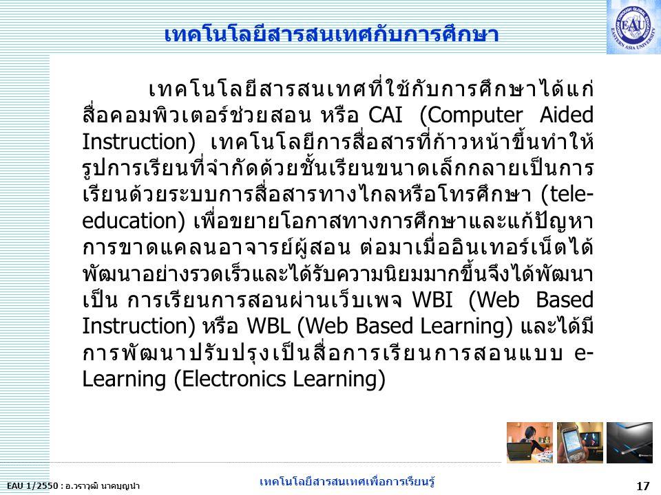 เทคโนโลยีสารสนเทศเพื่อการเรียนรู้ 17 EAU 1/2550 : อ.วราวุฒิ นาคบุญนำ เทคโนโลยีสารสนเทศกับการศึกษา เทคโนโลยีสารสนเทศที่ใช้กับการศึกษาได้แก่ สื่อคอมพิวเตอร์ช่วยสอน หรือ CAI (Computer Aided Instruction) เทคโนโลยีการสื่อสารที่ก้าวหน้าขึ้นทำให้ รูปการเรียนที่จำกัดด้วยชั้นเรียนขนาดเล็กกลายเป็นการ เรียนด้วยระบบการสื่อสารทางไกลหรือโทรศึกษา (tele- education) เพื่อขยายโอกาสทางการศึกษาและแก้ปัญหา การขาดแคลนอาจารย์ผู้สอน ต่อมาเมื่ออินเทอร์เน็ตได้ พัฒนาอย่างรวดเร็วและได้รับความนิยมมากขึ้นจึงได้พัฒนา เป็น การเรียนการสอนผ่านเว็บเพจ WBI (Web Based Instruction) หรือ WBL (Web Based Learning) และได้มี การพัฒนาปรับปรุงเป็นสื่อการเรียนการสอนแบบ e- Learning (Electronics Learning)