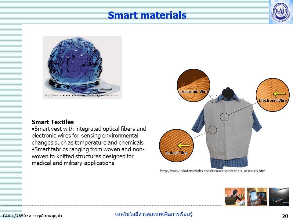เทคโนโลยีสารสนเทศเพื่อการเรียนรู้ 20 EAU 1/2550 : อ.วราวุฒิ นาคบุญนำ Smart materials http://www.cs.ualberta.ca/~database/MEMS/sma_mems/smrt.html http://www.photonicslabs.com/research/materials_research.htm Smart Textiles Smart vest with integrated optical fibers and electronic wires for sensing environmental changes such as temperature and chemicals Smart fabrics ranging from woven and non- woven to knitted structures designed for medical and military applications