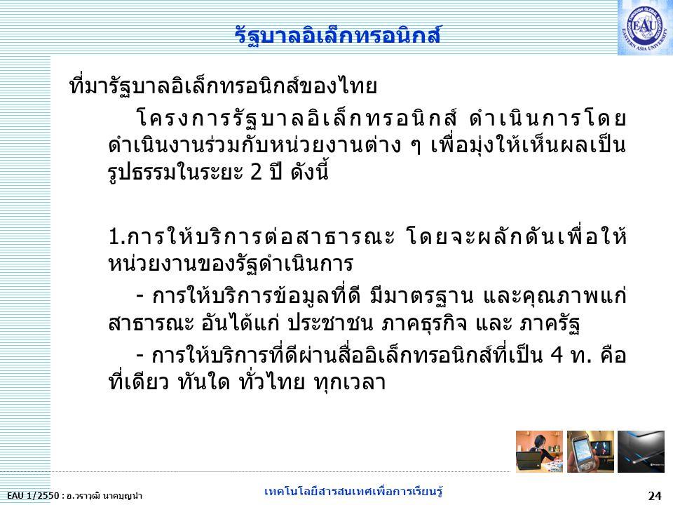 เทคโนโลยีสารสนเทศเพื่อการเรียนรู้ 24 EAU 1/2550 : อ.วราวุฒิ นาคบุญนำ รัฐบาลอิเล็กทรอนิกส์ ที่มารัฐบาลอิเล็กทรอนิกส์ของไทย โครงการรัฐบาลอิเล็กทรอนิกส์ ดำเนินการโดย ดำเนินงานร่วมกับหน่วยงานต่าง ๆ เพื่อมุ่งให้เห็นผลเป็น รูปธรรมในระยะ 2 ปี ดังนี้ 1.การให้บริการต่อสาธารณะ โดยจะผลักดันเพื่อให้ หน่วยงานของรัฐดำเนินการ - การให้บริการข้อมูลที่ดี มีมาตรฐาน และคุณภาพแก่ สาธารณะ อันได้แก่ ประชาชน ภาคธุรกิจ และ ภาครัฐ - การให้บริการที่ดีผ่านสื่ออิเล็กทรอนิกส์ที่เป็น 4 ท.