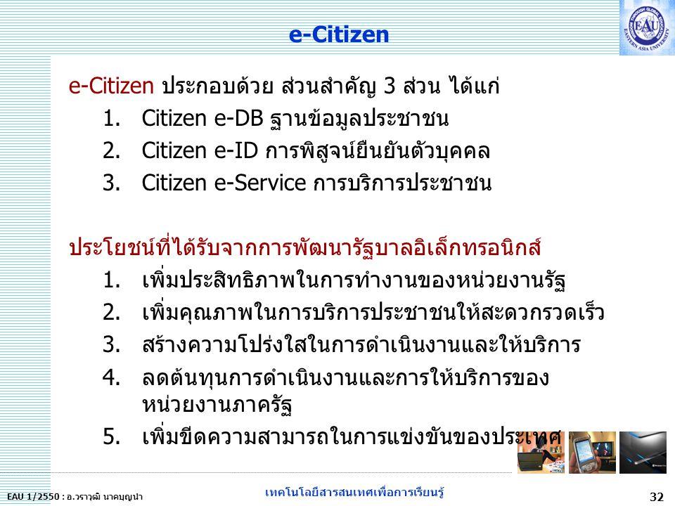 เทคโนโลยีสารสนเทศเพื่อการเรียนรู้ 32 EAU 1/2550 : อ.วราวุฒิ นาคบุญนำ e-Citizen e-Citizen ประกอบด้วย ส่วนสำคัญ 3 ส่วน ได้แก่ 1.Citizen e-DB ฐานข้อมูลประชาชน 2.Citizen e-ID การพิสูจน์ยืนยันตัวบุคคล 3.Citizen e-Service การบริการประชาชน ประโยชน์ที่ได้รับจากการพัฒนารัฐบาลอิเล็กทรอนิกส์ 1.เพิ่มประสิทธิภาพในการทำงานของหน่วยงานรัฐ 2.เพิ่มคุณภาพในการบริการประชาชนให้สะดวกรวดเร็ว 3.สร้างความโปร่งใสในการดำเนินงานและให้บริการ 4.ลดต้นทุนการดำเนินงานและการให้บริการของ หน่วยงานภาครัฐ 5.เพิ่มขีดความสามารถในการแข่งขันของประเทศ