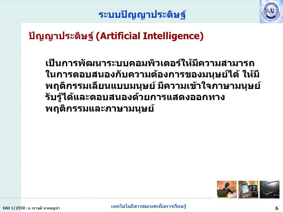 เทคโนโลยีสารสนเทศเพื่อการเรียนรู้ 6 EAU 1/2550 : อ.วราวุฒิ นาคบุญนำ ระบบปัญญาประดิษฐ์ ปัญญาประดิษฐ์ (Artificial Intelligence) เป็นการพัฒนาระบบคอมพิวเตอร์ให้มีความสามารถ ในการตอบสนองกับความต้องการของมนุษย์ได้ ให้มี พฤติกรรมเลียนแบบมนุษย์ มีความเข้าใจภาษามนุษย์ รับรู้ได้และตอบสนองด้วยการแสดงออกทาง พฤติกรรมและภาษามนุษย์