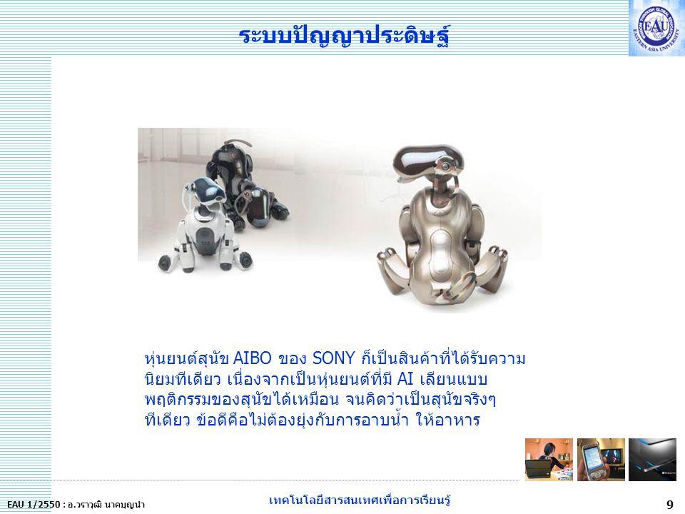 เทคโนโลยีสารสนเทศเพื่อการเรียนรู้ 9 EAU 1/2550 : อ.วราวุฒิ นาคบุญนำ ระบบปัญญาประดิษฐ์ หุ่นยนต์สุนัข AIBO ของ SONY ก็เป็นสินค้าที่ได้รับความ นิยมทีเดียว เนื่องจากเป็นหุ่นยนต์ที่มี AI เลียนแบบ พฤติกรรมของสุนัขได้เหมือน จนคิดว่าเป็นสุนัขจริงๆ ทีเดียว ข้อดีคือไม่ต้องยุ่งกับการอาบน้ำ ให้อาหาร