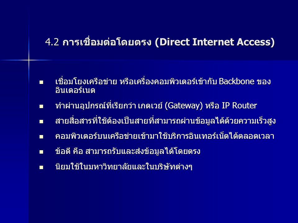 4.2 การเชื่อมต่อโดยตรง (Direct Internet Access) เชื่อมโยงเครือข่าย หรือเครื่องคอมพิวเตอร์เข้ากับ Backbone ของ อินเตอร์เนต เชื่อมโยงเครือข่าย หรือเครื่องคอมพิวเตอร์เข้ากับ Backbone ของ อินเตอร์เนต ทำผ่านอุปกรณ์ที่เรียกว่า เกตเวย์ (Gateway) หรือ IP Router ทำผ่านอุปกรณ์ที่เรียกว่า เกตเวย์ (Gateway) หรือ IP Router สายสื่อสารที่ใช้ต้องเป็นสายที่สามารถผ่านข้อมูลได้ด้วยความเร็วสูง สายสื่อสารที่ใช้ต้องเป็นสายที่สามารถผ่านข้อมูลได้ด้วยความเร็วสูง คอมพิวเตอร์บนเครือข่ายเข้ามาใช้บริการอินเทอร์เน็ตได้ตลอดเวลา คอมพิวเตอร์บนเครือข่ายเข้ามาใช้บริการอินเทอร์เน็ตได้ตลอดเวลา ข้อดี คือ สามารถรับและส่งข้อมูลได้โดยตรง ข้อดี คือ สามารถรับและส่งข้อมูลได้โดยตรง นิยมใช้ในมหาวิทยาลัยและในบริษัทต่างๆ นิยมใช้ในมหาวิทยาลัยและในบริษัทต่างๆ