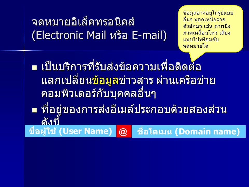 จดหมายอิเล็คทรอนิคส์ (Electronic Mail หรือ E-mail) เป็นบริการที่รับส่งข้อความเพื่อติดต่อ แลกเปลี่ยนข้อมูลข่าวสาร ผ่านเครือข่าย คอมพิวเตอร์กับบุคคลอื่นๆ เป็นบริการที่รับส่งข้อความเพื่อติดต่อ แลกเปลี่ยนข้อมูลข่าวสาร ผ่านเครือข่าย คอมพิวเตอร์กับบุคคลอื่นๆ ที่อยู่ของการส่งอีเมล์ประกอบด้วยสองส่วน ดังนี้ ที่อยู่ของการส่งอีเมล์ประกอบด้วยสองส่วน ดังนี้ ข้อมูลอาจอยู่ในรูปแบบ อื่นๆ นอกเหนือจาก ตัวอักษร เช่น ภาพนิ่ง ภาพเคลื่อนไหว เสียง แนบไปพร้อมกับ จดหมายได้ ชื่อผู้ใช้ (User Name) ชื่อโดเมน (Domain name) @