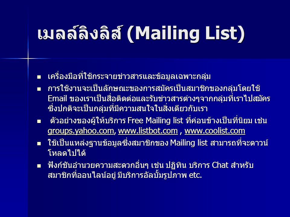 เมลล์ลิงลิส์ (Mailing List) เครื่องมือที่ใช้กระจายข่าวสารและข้อมูลเฉพาะกลุ่ม เครื่องมือที่ใช้กระจายข่าวสารและข้อมูลเฉพาะกลุ่ม การใช้งานจะเป็นลักษณะของการสมัครเป็นสมาชิกของกลุ่มโดยใช้ Email ของเราเป็นสื่อติดต่อและรับข่าวสารต่างๆจากกลุ่มที่เราไปสมัคร ซึ่งปกติจะเป็นกลุ่มที่มีความสนใจในสิ่งเดียวกับเรา การใช้งานจะเป็นลักษณะของการสมัครเป็นสมาชิกของกลุ่มโดยใช้ Email ของเราเป็นสื่อติดต่อและรับข่าวสารต่างๆจากกลุ่มที่เราไปสมัคร ซึ่งปกติจะเป็นกลุ่มที่มีความสนใจในสิ่งเดียวกับเรา ตัวอย่างของผู้ให้บริการ Free Mailing list ที่ค่อนข้างเป็นที่นิยม เช่น groups.yahoo.com, www.listbot.com, www.coolist.com ตัวอย่างของผู้ให้บริการ Free Mailing list ที่ค่อนข้างเป็นที่นิยม เช่น groups.yahoo.com, www.listbot.com, www.coolist.com groups.yahoo.comwww.listbot.comwww.coolist.com groups.yahoo.comwww.listbot.comwww.coolist.com ใช้เป็นแหล่งฐานข้อมูลซึ่งสมาชิกของ Mailing list สามารถที่จะดาวน์ โหลดไปได้ ใช้เป็นแหล่งฐานข้อมูลซึ่งสมาชิกของ Mailing list สามารถที่จะดาวน์ โหลดไปได้ ฟังก์ชันอำนวยความสะดวกอื่นๆ เช่น ปฏิทิน บริการ Chat สำหรับ สมาชิกที่ออนไลน์อยู่ มีบริการอัลบั้มรูปภาพ etc.