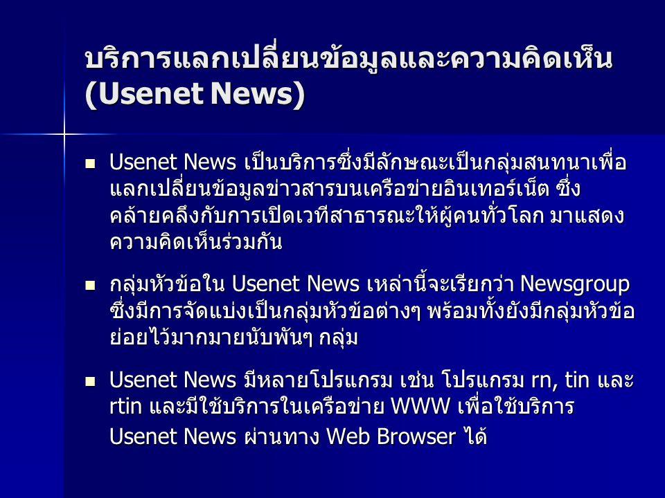 บริการแลกเปลี่ยนข้อมูลและความคิดเห็น (Usenet News) Usenet News เป็นบริการซึ่งมีลักษณะเป็นกลุ่มสนทนาเพื่อ แลกเปลี่ยนข้อมูลข่าวสารบนเครือข่ายอินเทอร์เน็ต ซึ่ง คล้ายคลึงกับการเปิดเวทีสาธารณะให้ผู้คนทั่วโลก มาแสดง ความคิดเห็นร่วมกัน Usenet News เป็นบริการซึ่งมีลักษณะเป็นกลุ่มสนทนาเพื่อ แลกเปลี่ยนข้อมูลข่าวสารบนเครือข่ายอินเทอร์เน็ต ซึ่ง คล้ายคลึงกับการเปิดเวทีสาธารณะให้ผู้คนทั่วโลก มาแสดง ความคิดเห็นร่วมกัน กลุ่มหัวข้อใน Usenet News เหล่านี้จะเรียกว่า Newsgroup ซึ่งมีการจัดแบ่งเป็นกลุ่มหัวข้อต่างๆ พร้อมทั้งยังมีกลุ่มหัวข้อ ย่อยไว้มากมายนับพันๆ กลุ่ม กลุ่มหัวข้อใน Usenet News เหล่านี้จะเรียกว่า Newsgroup ซึ่งมีการจัดแบ่งเป็นกลุ่มหัวข้อต่างๆ พร้อมทั้งยังมีกลุ่มหัวข้อ ย่อยไว้มากมายนับพันๆ กลุ่ม Usenet News มีหลายโปรแกรม เช่น โปรแกรม rn, tin และ rtin และมีใช้บริการในเครือข่าย WWW เพื่อใช้บริการ Usenet News ผ่านทาง Web Browser ได้ Usenet News มีหลายโปรแกรม เช่น โปรแกรม rn, tin และ rtin และมีใช้บริการในเครือข่าย WWW เพื่อใช้บริการ Usenet News ผ่านทาง Web Browser ได้