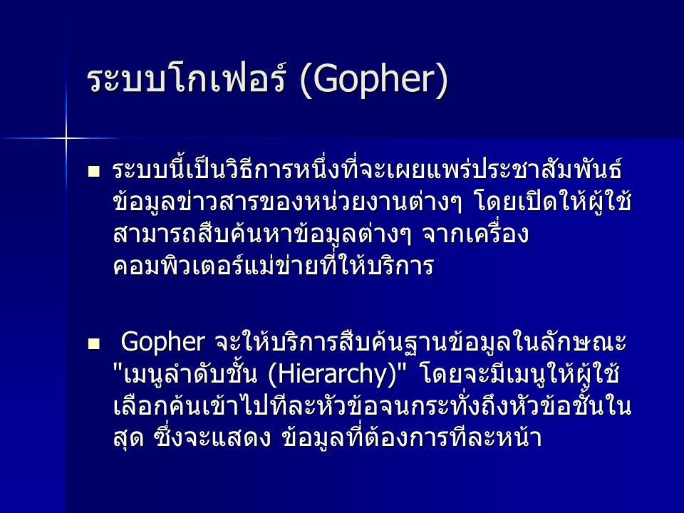 ระบบโกเฟอร์ (Gopher) ระบบโกเฟอร์ (Gopher) ระบบนี้เป็นวิธีการหนึ่งที่จะเผยแพร่ประชาสัมพันธ์ ข้อมูลข่าวสารของหน่วยงานต่างๆ โดยเปิดให้ผู้ใช้ สามารถสืบค้นหาข้อมูลต่างๆ จากเครื่อง คอมพิวเตอร์แม่ข่ายที่ให้บริการ ระบบนี้เป็นวิธีการหนึ่งที่จะเผยแพร่ประชาสัมพันธ์ ข้อมูลข่าวสารของหน่วยงานต่างๆ โดยเปิดให้ผู้ใช้ สามารถสืบค้นหาข้อมูลต่างๆ จากเครื่อง คอมพิวเตอร์แม่ข่ายที่ให้บริการ Gopher จะให้บริการสืบค้นฐานข้อมูลในลักษณะ เมนูลำดับชั้น (Hierarchy) โดยจะมีเมนูให้ผู้ใช้ เลือกค้นเข้าไปทีละหัวข้อจนกระทั่งถึงหัวข้อชั้นใน สุด ซึ่งจะแสดง ข้อมูลที่ต้องการทีละหน้า Gopher จะให้บริการสืบค้นฐานข้อมูลในลักษณะ เมนูลำดับชั้น (Hierarchy) โดยจะมีเมนูให้ผู้ใช้ เลือกค้นเข้าไปทีละหัวข้อจนกระทั่งถึงหัวข้อชั้นใน สุด ซึ่งจะแสดง ข้อมูลที่ต้องการทีละหน้า