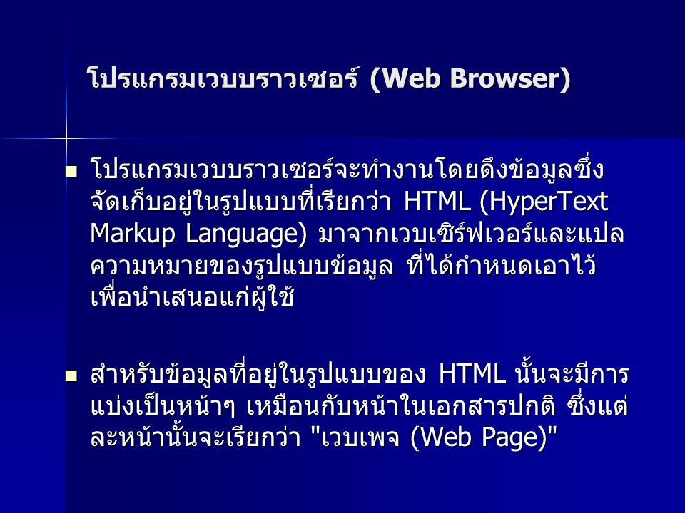 โปรแกรมเวบบราวเซอร์ (Web Browser) โปรแกรมเวบบราวเซอร์จะทำงานโดยดึงข้อมูลซึ่ง จัดเก็บอยู่ในรูปแบบที่เรียกว่า HTML (HyperText Markup Language) มาจากเวบเซิร์ฟเวอร์และแปล ความหมายของรูปแบบข้อมูล ที่ได้กำหนดเอาไว้ เพื่อนำเสนอแก่ผู้ใช้ โปรแกรมเวบบราวเซอร์จะทำงานโดยดึงข้อมูลซึ่ง จัดเก็บอยู่ในรูปแบบที่เรียกว่า HTML (HyperText Markup Language) มาจากเวบเซิร์ฟเวอร์และแปล ความหมายของรูปแบบข้อมูล ที่ได้กำหนดเอาไว้ เพื่อนำเสนอแก่ผู้ใช้ สำหรับข้อมูลที่อยู่ในรูปแบบของ HTML นั้นจะมีการ แบ่งเป็นหน้าๆ เหมือนกับหน้าในเอกสารปกติ ซึ่งแต่ ละหน้านั้นจะเรียกว่า เวบเพจ (Web Page) สำหรับข้อมูลที่อยู่ในรูปแบบของ HTML นั้นจะมีการ แบ่งเป็นหน้าๆ เหมือนกับหน้าในเอกสารปกติ ซึ่งแต่ ละหน้านั้นจะเรียกว่า เวบเพจ (Web Page)