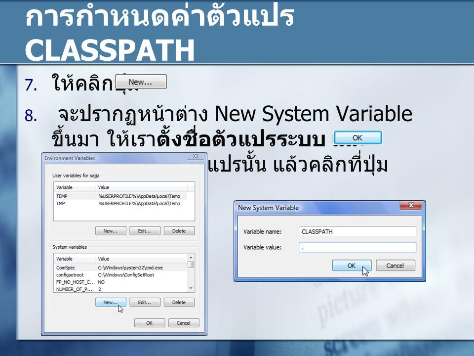 การกำหนดค่าตัวแปร CLASSPATH 7. ให้คลิกปุ่ม 8. จะปรากฏหน้าต่าง New System Variable ขึ้นมา ให้เราตั้งชื่อตัวแปรระบบ และ กำหนดค่าของตัวแปรนั้น แล้วคลิกที