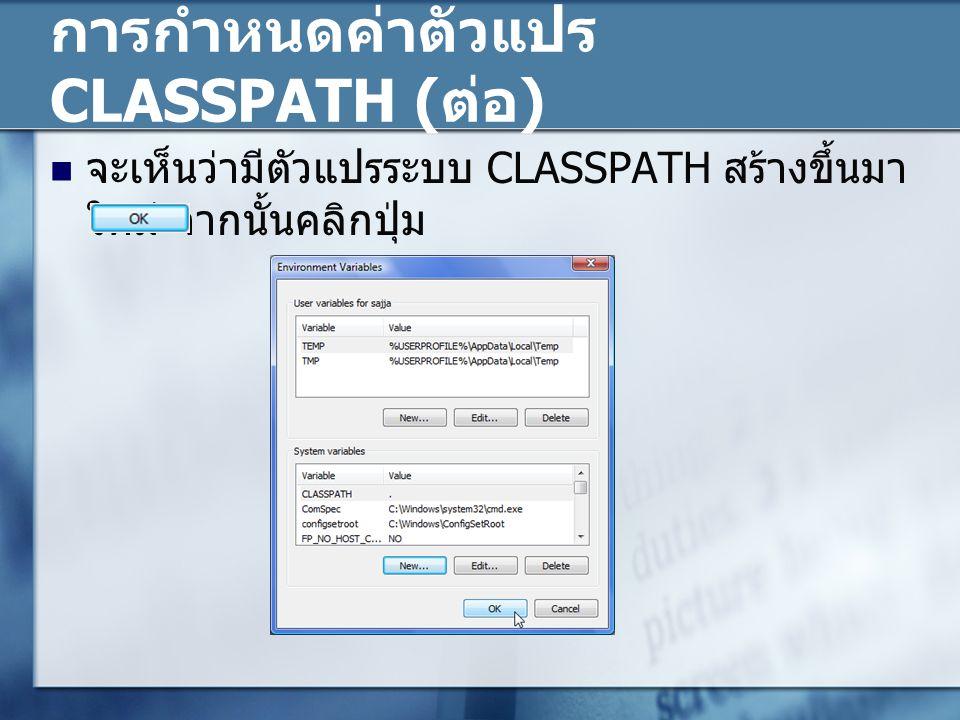 การกำหนดค่าตัวแปร CLASSPATH ( ต่อ ) จะเห็นว่ามีตัวแปรระบบ CLASSPATH สร้างขึ้นมา ใหม่ จากนั้นคลิกปุ่ม