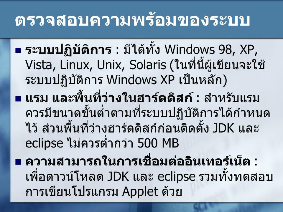 ตรวจสอบความพร้อมของระบบ ระบบปฏิบัติการ : มีได้ทั้ง Windows 98, XP, Vista, Linux, Unix, Solaris ( ในที่นี้ผู้เขียนจะใช้ ระบบปฏิบัติการ Windows XP เป็นหลัก ) แรม และพื้นที่ว่างในฮาร์ดดิสก์ : สำหรับแรม ควรมีขนาดขั้นต่ำตามที่ระบบปฏิบัติการได้กำหนด ไว้ ส่วนพื้นที่ว่างฮาร์ดดิสก์ก่อนติดตั้ง JDK และ eclipse ไม่ควรต่ำกว่า 500 MB ความสามารถในการเชื่อมต่ออินเทอร์เน็ต : เพื่อดาวน์โหลด JDK และ eclipse รวมทั้งทดสอบ การเขียนโปรแกรม Applet ด้วย
