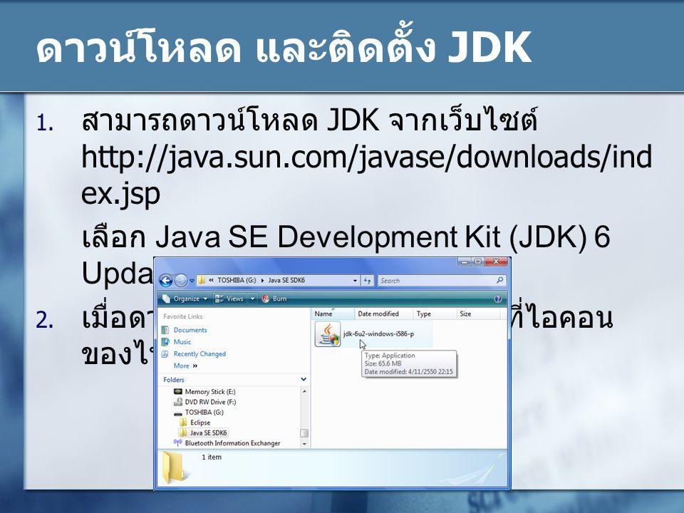 ดาวน์โหลด และติดตั้ง JDK 1. สามารถดาวน์โหลด JDK จากเว็บไซต์ http://java.sun.com/javase/downloads/ind ex.jsp เลือก Java SE Development Kit (JDK) 6 Upda