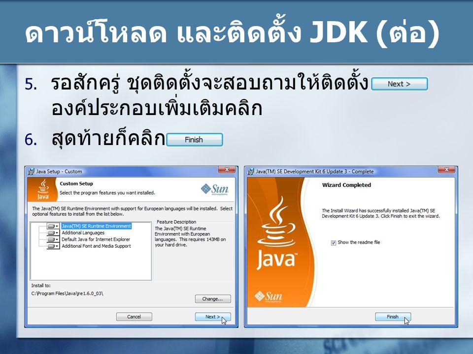 ดาวน์โหลด และติดตั้ง JDK ( ต่อ ) 5. รอสักครู่ ชุดติดตั้งจะสอบถามให้ติดตั้ง องค์ประกอบเพิ่มเติมคลิก 6. สุดท้ายก็คลิก