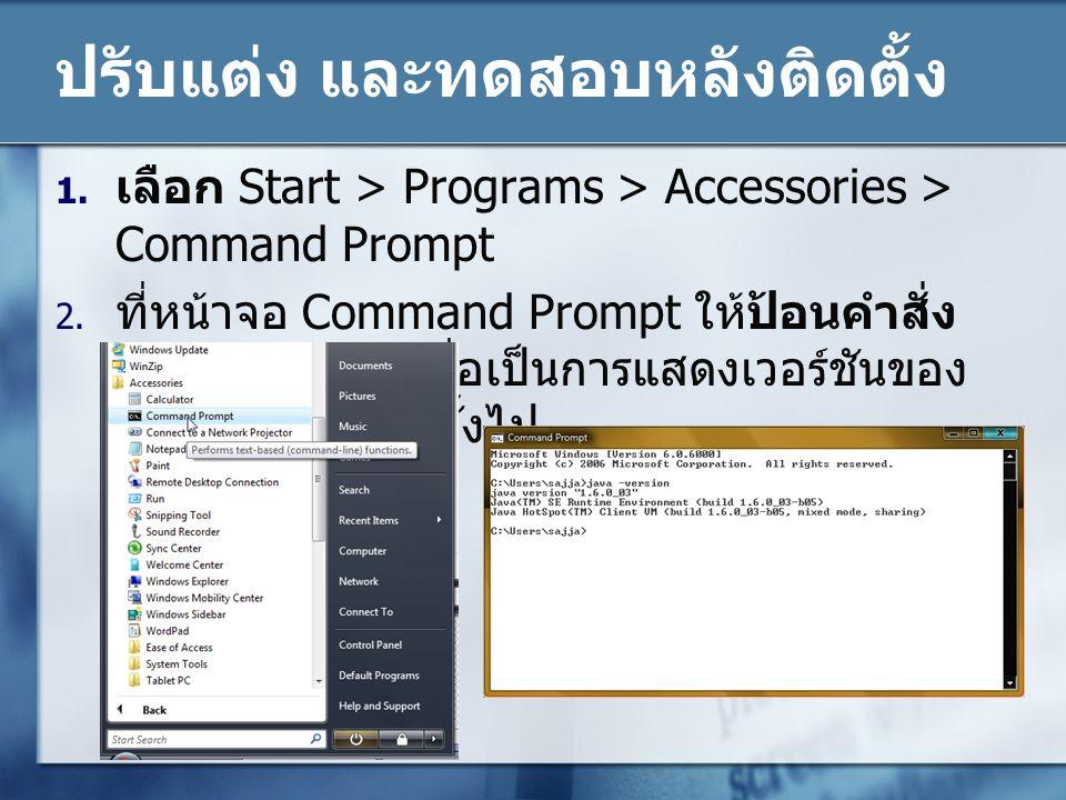 ปรับแต่ง และทดสอบหลังติดตั้ง 1. เลือก Start > Programs > Accessories > Command Prompt 2. ที่หน้าจอ Command Prompt ให้ป้อนคำสั่ง java –version เพื่อเป็