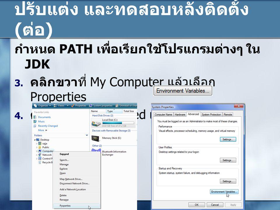 ปรับแต่ง และทดสอบหลังติดตั้ง ( ต่อ ) กำหนด PATH เพื่อเรียกใช้โปรแกรมต่างๆ ใน JDK 3. คลิกขวาที่ My Computer แล้วเลือก Properties 4. คลิกที่แท็บ Advance