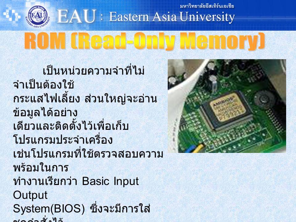 เป็นหน่วยความจำที่ไม่ จำเป็นต้องใช้ กระแสไฟเลี้ยง ส่วนใหญ่จะอ่าน ข้อมูลได้อย่าง เดียวและติดตั้งไว้เพื่อเก็บ โปรแกรมประจำเครื่อง เช่นโปรแกรมที่ใช้ตรวจสอบความ พร้อมในการ ทำงานเรียกว่า Basic Input Output System(BIOS) ซึ่งจะมีการใส่ ชุดคำสั่งไว้ ใน ROM อย่างถาวรมาแล้วตั้งแต่ ในกระบวน การผลิต เรียกชุดคำสั่งประเภทนี้ ว่า Firmware