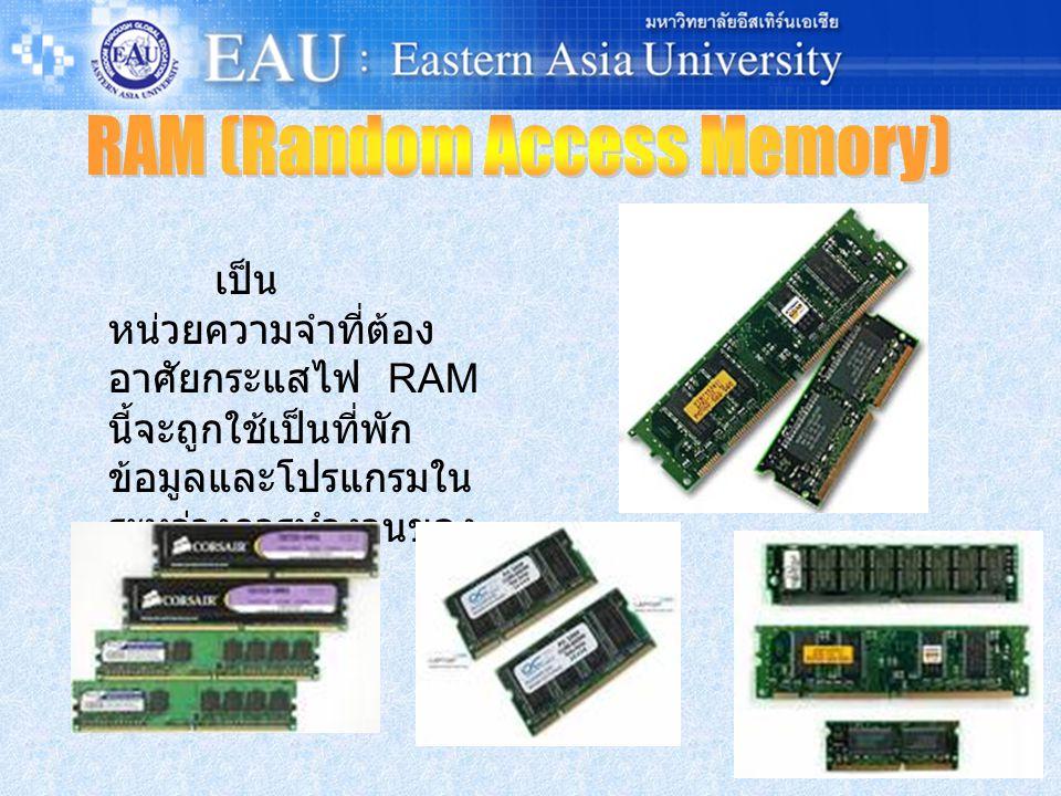เป็น หน่วยความจำที่ต้อง อาศัยกระแสไฟ RAM นี้จะถูกใช้เป็นที่พัก ข้อมูลและโปรแกรมใน ระหว่างการทำงานของ ซีพียู