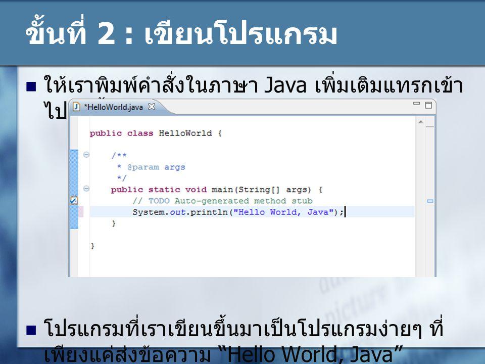 ขั้นที่ 2 : เขียนโปรแกรม ให้เราพิมพ์คำสั่งในภาษา Java เพิ่มเติมแทรกเข้า ไปดังนี้ โปรแกรมที่เราเขียนขึ้นมาเป็นโปรแกรมง่ายๆ ที่ เพียงแค่ส่งข้อความ Hello World, Java ออกไปแสดงผลที่หน้าจอ