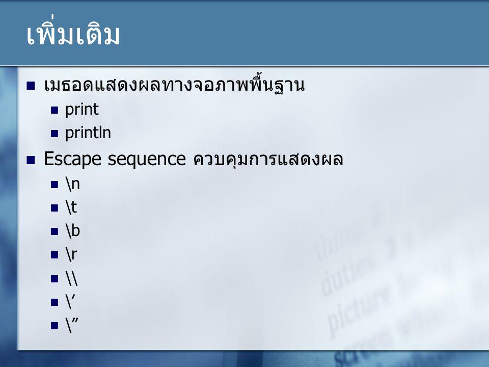 """เพิ่มเติม เมธอดแสดงผลทางจอภาพพื้นฐาน print println Escape sequence ควบคุมการแสดงผล \n \t \b \r \\ \' \"""""""