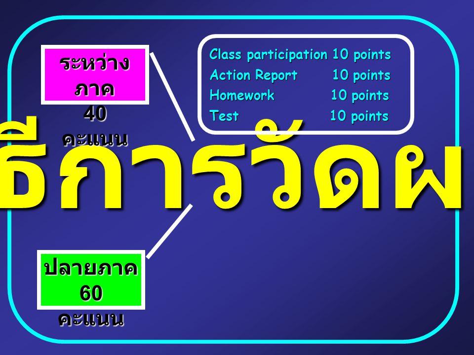 วิธีการวัดผล ระหว่าง ภาค 40 คะแนน ปลายภาค 60 คะแนน Class participation 10 points Action Report 10 points Homework 10 points Test 10 points