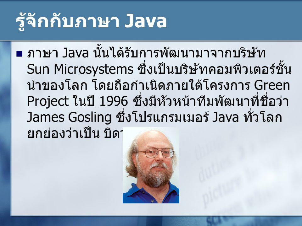 รู้จักกับภาษา Java ภาษา Java นั้นได้รับการพัฒนามาจากบริษัท Sun Microsystems ซึ่งเป็นบริษัทคอมพิวเตอร์ชั้น นำของโลก โดยถือกำเนิดภายใต้โครงการ Green Pro